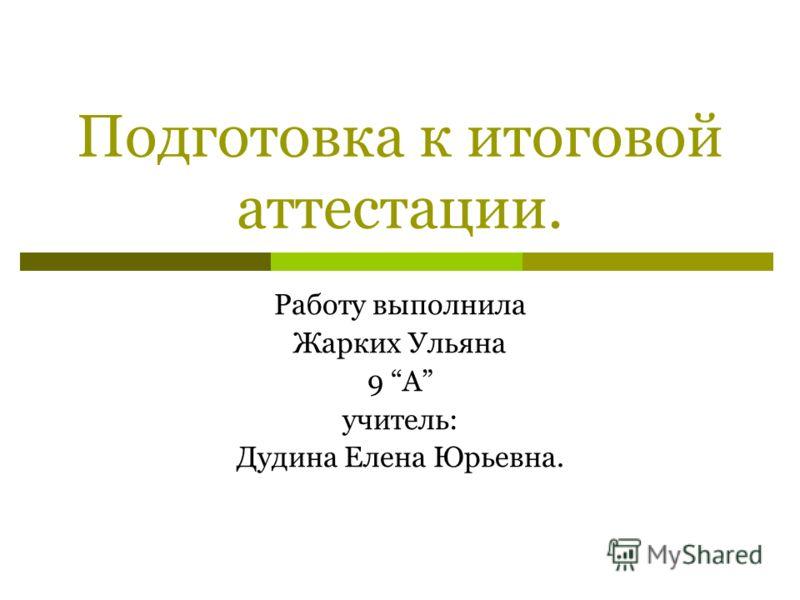 Подготовка к итоговой аттестации. Работу выполнила Жарких Ульяна 9 А учитель: Дудина Елена Юрьевна.