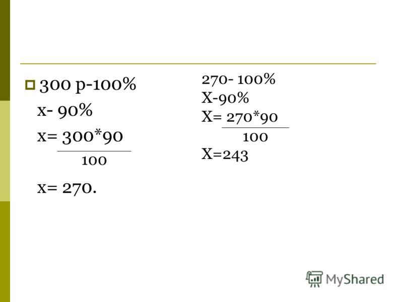 300 р-100% x- 90% x= 300*90 x= 270. 100 270- 100% X-90% X= 270*90 X=243 100