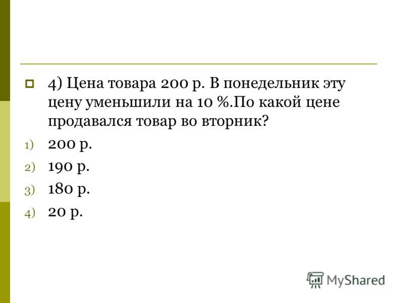 4) Цена товара 200 р. В понедельник эту цену уменьшили на 10 %.По какой цене продавался товар во вторник? 1) 200 р. 2) 190 р. 3) 180 р. 4) 20 р.