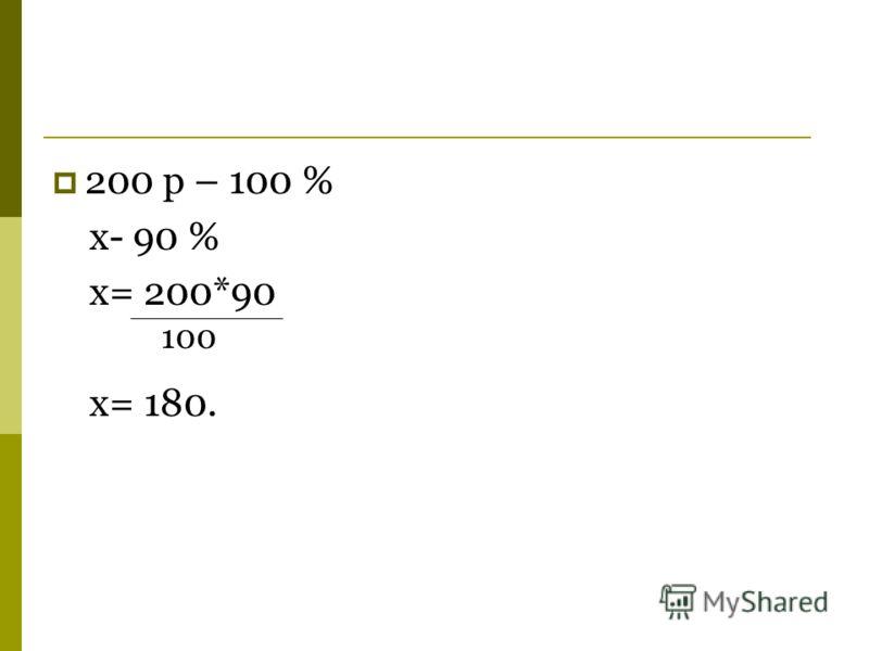 200 р – 100 % x- 90 % x= 200*90 x= 180. 100