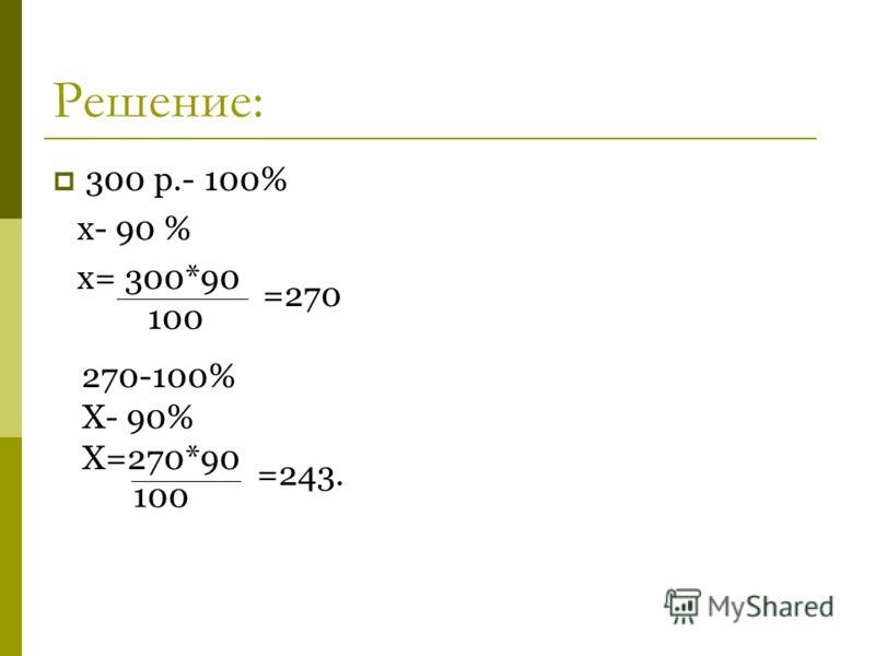 Решение: 300 р.- 100% x- 90 % x= 300*90 100 =270 270-100% X- 90% X=270*90 100 =243.