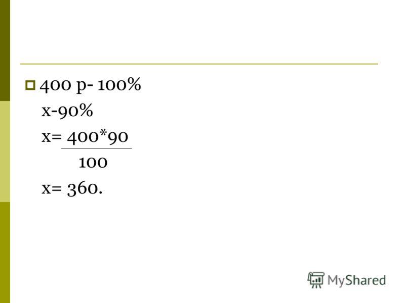 400 р- 100% x-90% x= 400*90 x= 360. 100