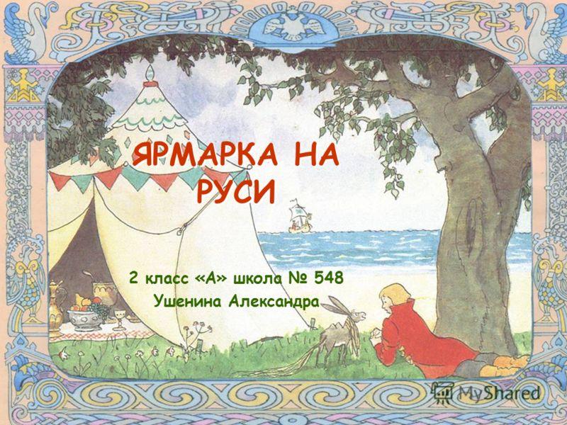 ЯРМАРКА НА РУСИ 2 класс «А» школа 548 Ушенина Александра