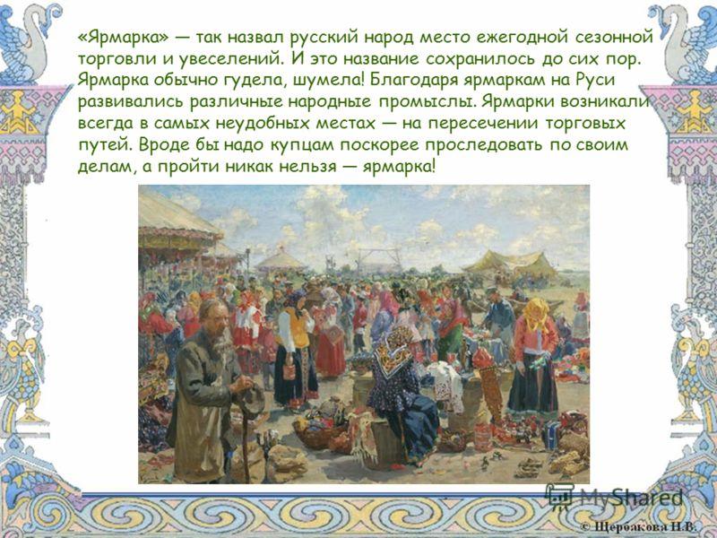 «Ярмарка» так назвал русский народ место ежегодной сезонной торговли и увеселений. И это название сохранилось до сих пор. Ярмарка обычно гудела, шумела! Благодаря ярмаркам на Руси развивались различные народные промыслы. Ярмарки возникали всегда в са