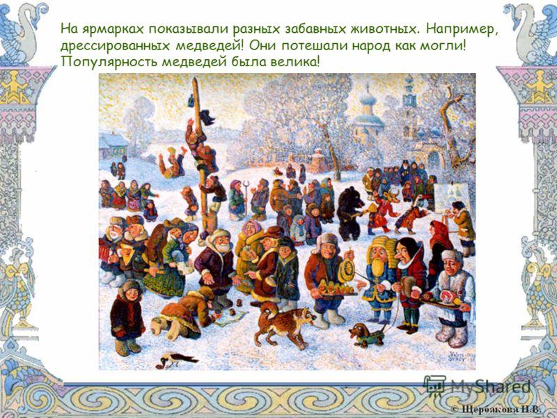 На ярмарках показывали разных забавных животных. Например, дрессированных медведей! Они потешали народ как могли! Популярность медведей была велика!