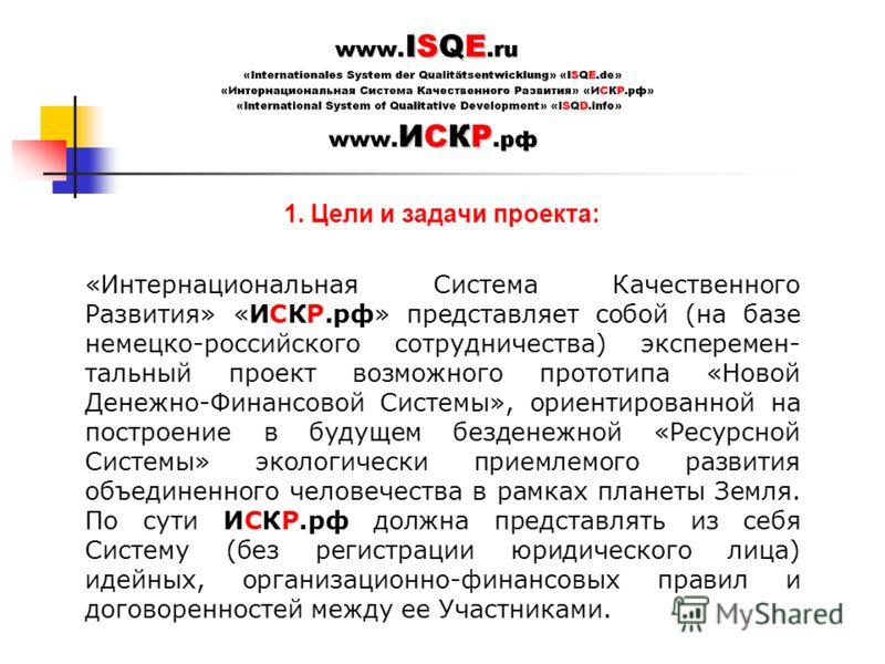 1. Цели и задачи проекта: «Интернациональная Система Качественного Развития» «ИСКР.рф» представляет собой (на базе немецко-российского сотрудничества) эксперемен- тальный проект возможного прототипа «Новой Денежно-Финансовой Системы», ориентированной