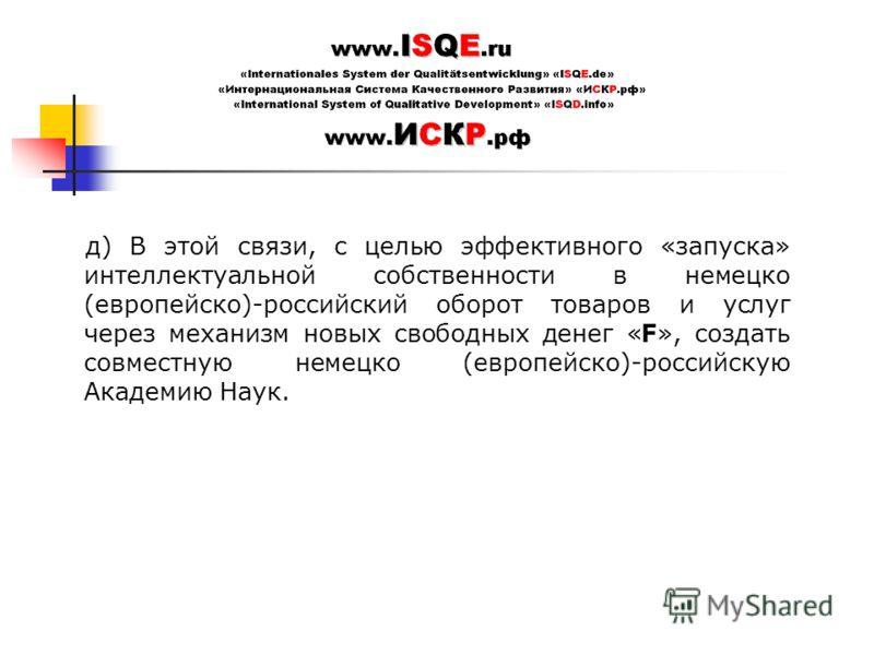 д) В этой связи, с целью эффективного «запуска» интеллектуальной собственности в немецко (европейско)-российский оборот товаров и услуг через механизм новых свободных денег «F», создать совместную немецко (европейско)-российскую Академию Наук.