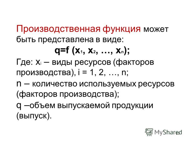 10 Производственная функция может быть представлена в виде: q=f (x 1, x 2, …, x n ); Где: x i – виды ресурсов (факторов производства), i = 1, 2, …, n; n – количество используемых ресурсов (факторов производства); q – объем выпускаемой продукции (выпу