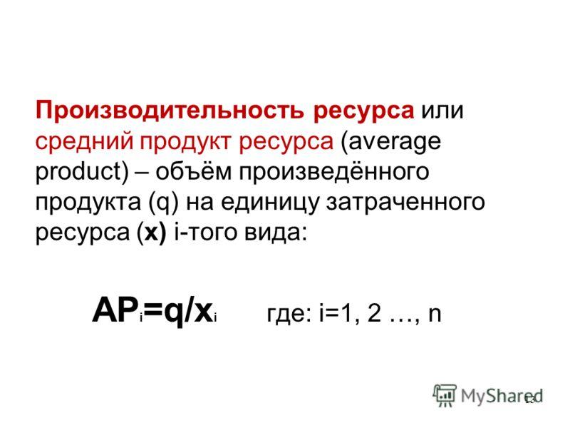 13 Производительность ресурса или средний продукт ресурса (average product) – объём произведённого продукта (q) на единицу затраченного ресурса (x) i-того вида: AP i =q/x i где: i=1, 2 …, n