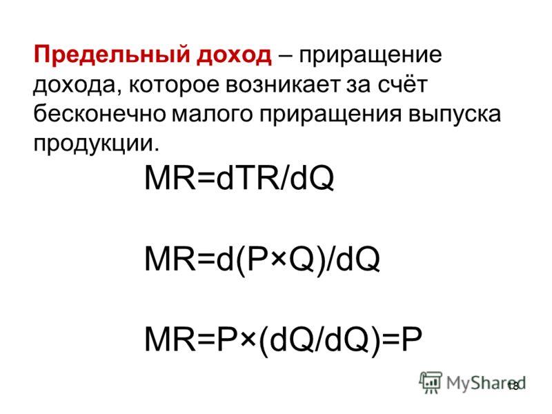18 Предельный доход – приращение дохода, которое возникает за счёт бесконечно малого приращения выпуска продукции. MR=dTR/dQ MR=d(P×Q)/dQ MR=P×(dQ/dQ)=P