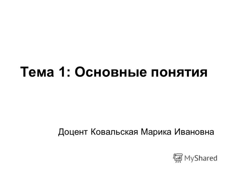 Тема 1: Основные понятия Доцент Ковальская Марика Ивановна