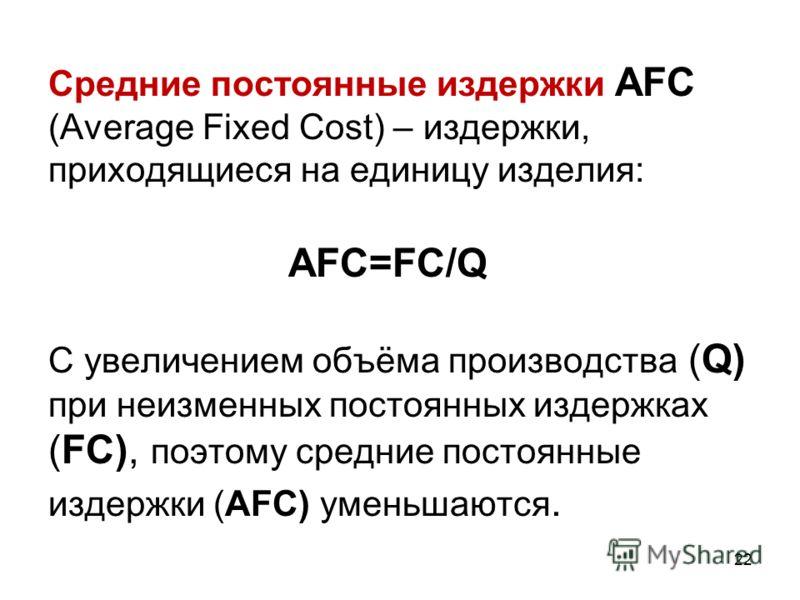 22 Средние постоянные издержки AFC (Average Fixed Cost) – издержки, приходящиеся на единицу изделия: AFC=FC/Q С увеличением объёма производства (Q) при неизменных постоянных издержках (FC), поэтому средние постоянные издержки (AFC) уменьшаются.