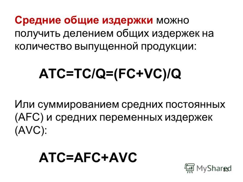 33 Средние общие издержки можно получить делением общих издержек на количество выпущенной продукции: ATC=TC/Q=(FC+VC)/Q Или суммированием средних постоянных (AFC) и средних переменных издержек (AVC): ATC=AFC+AVC
