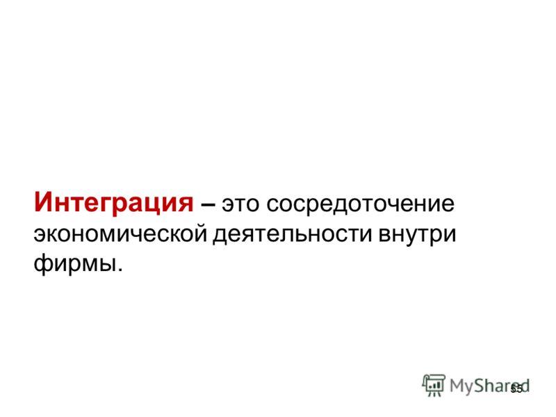 55 Интеграция – это сосредоточение экономической деятельности внутри фирмы.