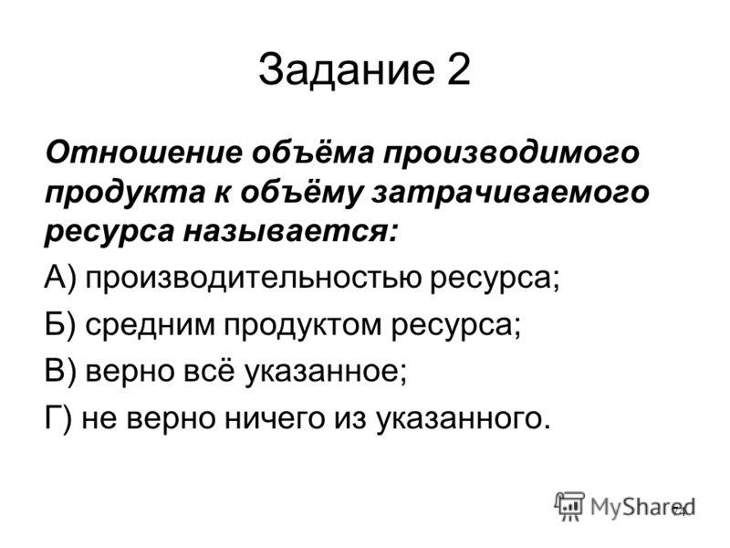 74 Задание 2 Отношение объёма производимого продукта к объёму затрачиваемого ресурса называется: А) производительностью ресурса; Б) средним продуктом ресурса; В) верно всё указанное; Г) не верно ничего из указанного.