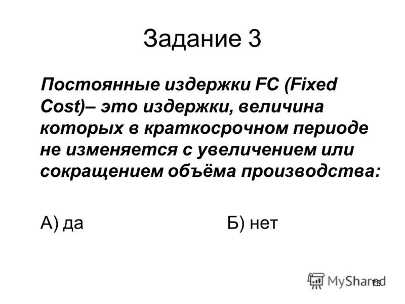 75 Задание 3 Постоянные издержки FC (Fixed Cost)– это издержки, величина которых в краткосрочном периоде не изменяется с увеличением или сокращением объёма производства: А) даБ) нет