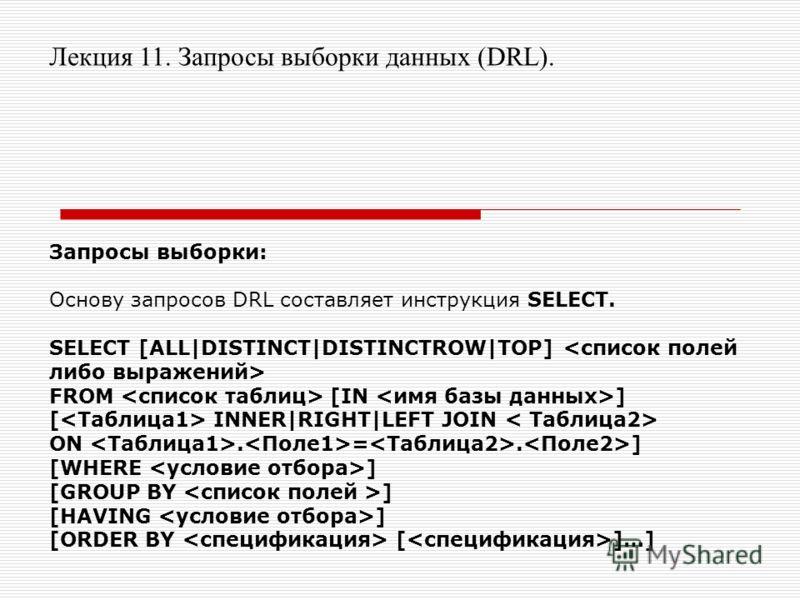 Лекция 11. Запросы выборки данных (DRL). Запросы выборки: Основу запросов DRL составляет инструкция SELECT. SELECT [ALL|DISTINCT|DISTINCTROW|TOP] FROM [IN ] [ INNER|RIGHT|LEFT JOIN ON. =. ] [WHERE ] [GROUP BY ] [HAVING ] [ORDER BY [ ]…]