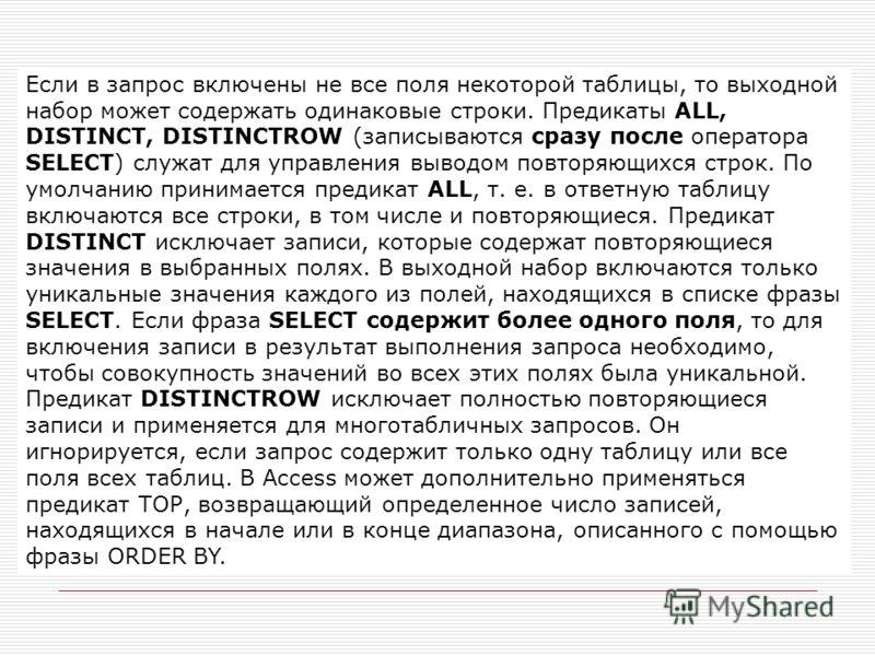 Если в запрос включены не все поля некоторой таблицы, то выходной набор может содержать одинаковые строки. Предикаты ALL, DISTINCT, DISTINCTROW (записываются сразу после оператора SELECT) служат для управления выводом повторяющихся строк. По умолчани
