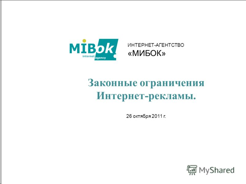 1 Законные ограничения Интернет-рекламы. 26 октября 2011 г. ИНТЕРНЕТ-АГЕНТСТВО «МИБОК»