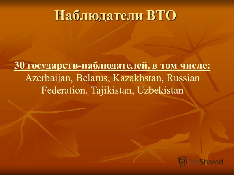 Наблюдатели ВТО 30 государств-наблюдателей, в том числе: Azerbaijan, Belarus, Kazakhstan, Russian Federation, Tajikistan, Uzbekistan