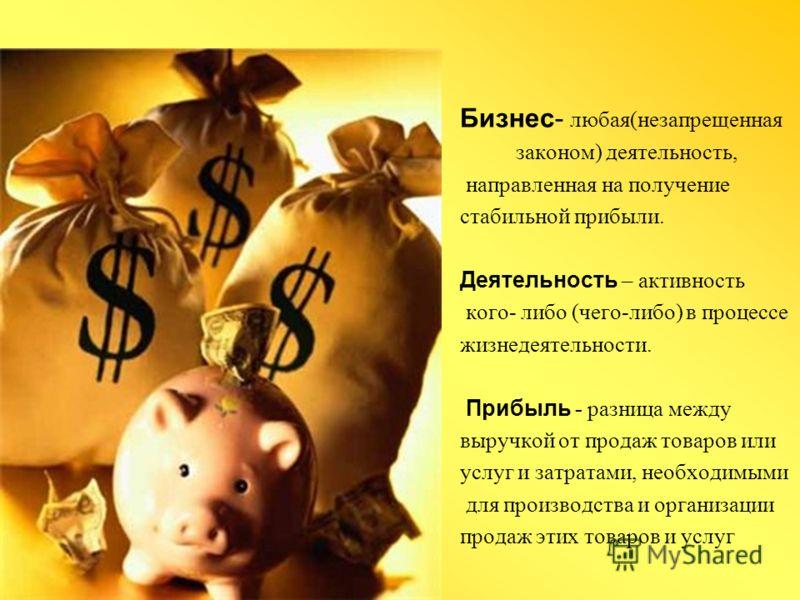 Бизнес- любая(незапрещенная законом) деятельность, направленная на получение стабильной прибыли. Деятельность – активность кого- либо (чего-либо) в процессе жизнедеятельности. Прибыль - разница между выручкой от продаж товаров или услуг и затратами,
