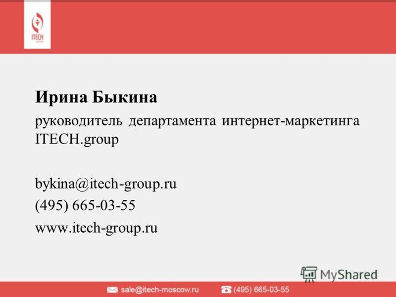 Ирина Быкина руководитель департамента интернет-маркетинга ITECH.group bykina@itech-group.ru (495) 665-03-55 www.itech-group.ru