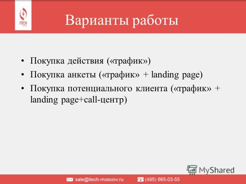 Варианты работы Покупка действия («трафик») Покупка анкеты («трафик» + landing page) Покупка потенциального клиента («трафик» + landing page+call-центр)