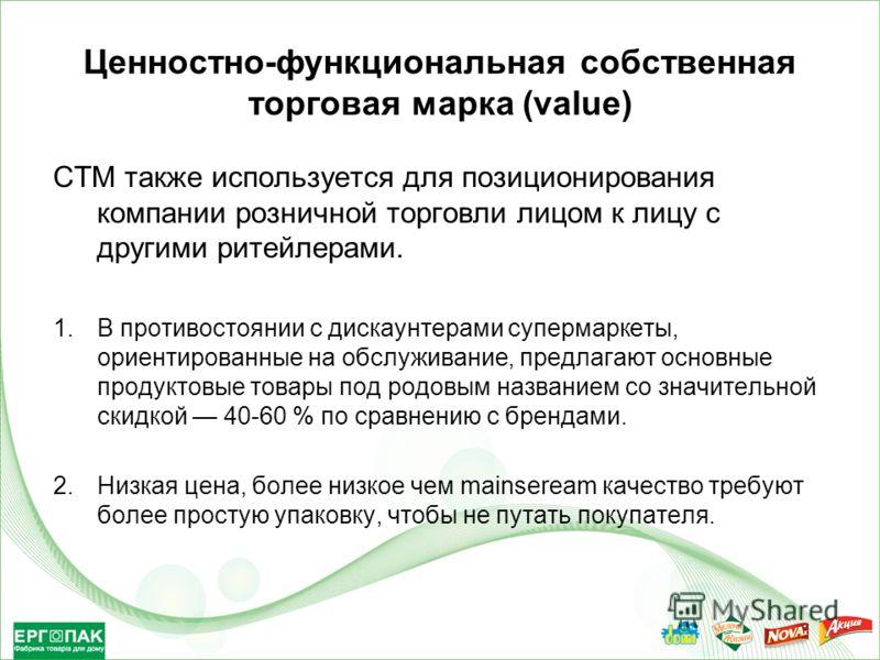 Ценностно-функциональная собственная торговая марка (value) СТМ также используется для позиционирования компании розничной торговли лицом к лицу с другими ритейлерами. 1.В противостоянии с дискаунтерами супермаркеты, ориентированные на обслуживание,