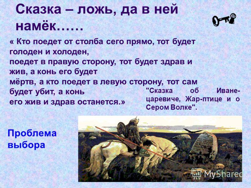 « Кто поедет от столба сего прямо, тот будет голоден и холоден, поедет в правую сторону, тот будет здрав и жив, а конь его будет мёртв, а кто поедет в левую сторону, тот сам будет убит, а конь его жив и здрав останется.» Проблема выбора Сказка – ложь
