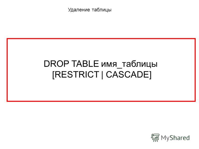 Удаление таблицы DROP TABLE имя_таблицы [RESTRICT | CASCADE]