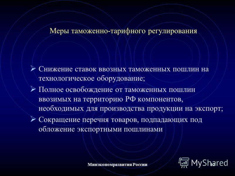 Минэкономразвития России12 Меры таможенно-тарифного регулирования Снижение ставок ввозных таможенных пошлин на технологическое оборудование; Полное освобождение от таможенных пошлин ввозимых на территорию РФ компонентов, необходимых для производства