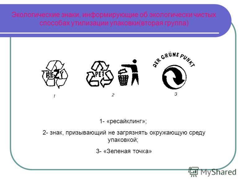 Экологические знаки, информирующие об экологически чистых способах утилизации упаковки(вторая группа) 1- «ресайклинг»; 2- знак, призывающий не загрязнять окружающую среду упаковкой; 3- «Зеленая точка»