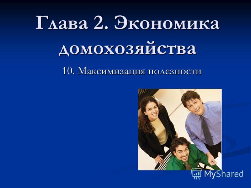 Глава 2. Экономика домохозяйства 10. Максимизация полезности