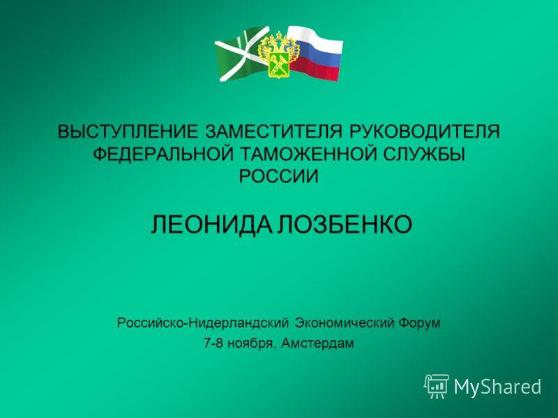 ВЫСТУПЛЕНИЕ ЗАМЕСТИТЕЛЯ РУКОВОДИТЕЛЯ ФЕДЕРАЛЬНОЙ ТАМОЖЕННОЙ СЛУЖБЫ РОССИИ ЛЕОНИДА ЛОЗБЕНКО Российско-Нидерландский Экономический Форум 7-8 ноября, Амстердам