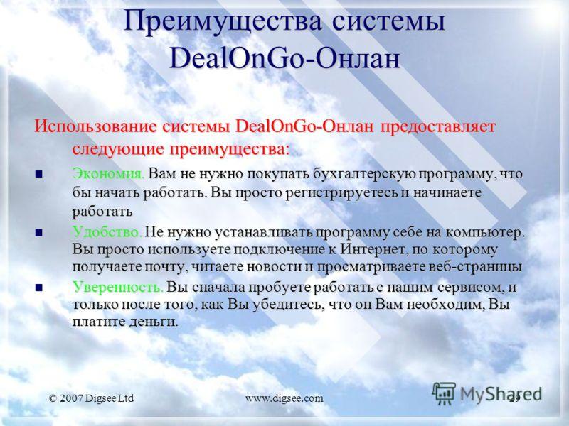 © 2007 Digsee Ltdwww.digsee.com29 Преимущества системы DealOnGo-Онлан Использование системы DealOnGo-Онлан предоставляет следующие преимущества: Экономия. Вам не нужно покупать бухгалтерскую программу, что бы начать работать. Вы просто регистрируетес