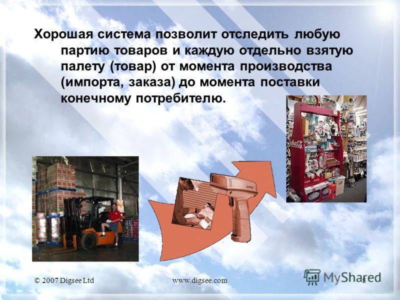 © 2007 Digsee Ltdwww.digsee.com8 Хорошая система позволит отследить любую партию товаров и каждую отдельно взятую палету (товар) от момента производства (импорта, заказа) до момента поставки конечному потребителю.