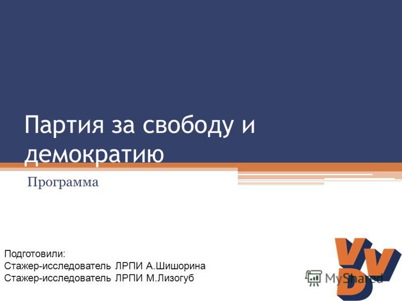 Партия за свободу и демократию Программа Подготовили: Стажер-исследователь ЛРПИ А.Шишорина Стажер-исследователь ЛРПИ М.Лизогуб