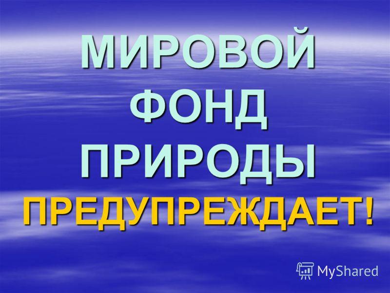 МИРОВОЙ ФОНД ПРИРОДЫ ПРЕДУПРЕЖДАЕТ!