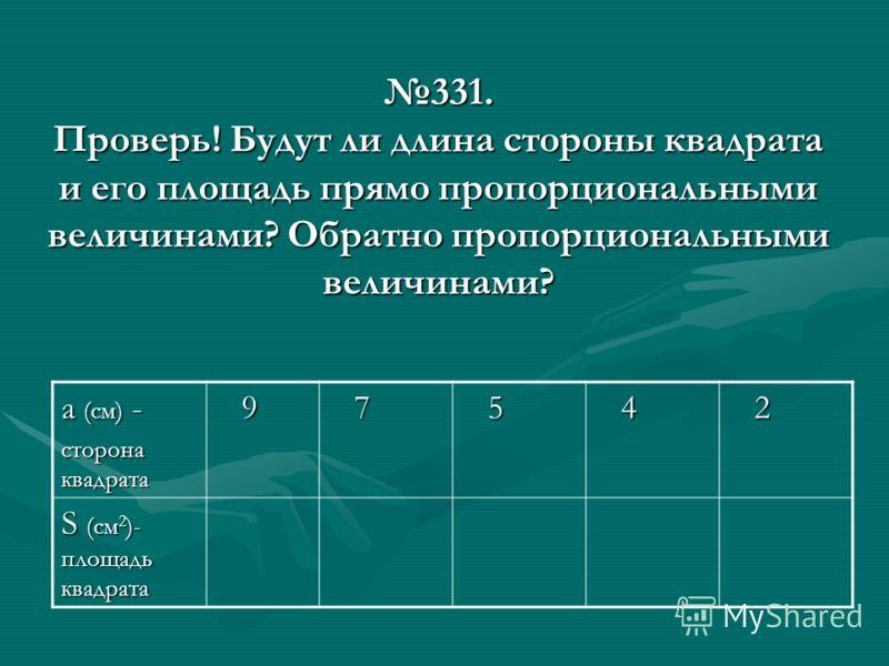 331. Проверь! Будут ли длина стороны квадрата и его площадь прямо пропорциональными величинами? Обратно пропорциональными величинами? а (см) - сторона квадрата 9 7 5 4 2 S (см 2 )- площадь квадрата