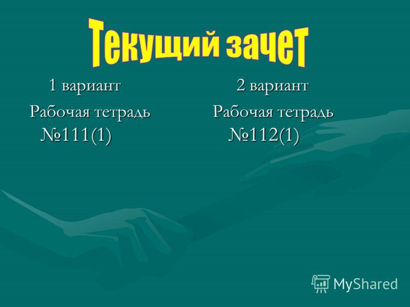 1 вариант 1 вариант Рабочая тетрадь 111(1) Рабочая тетрадь 111(1) 2 вариант Рабочая тетрадь 112(1)
