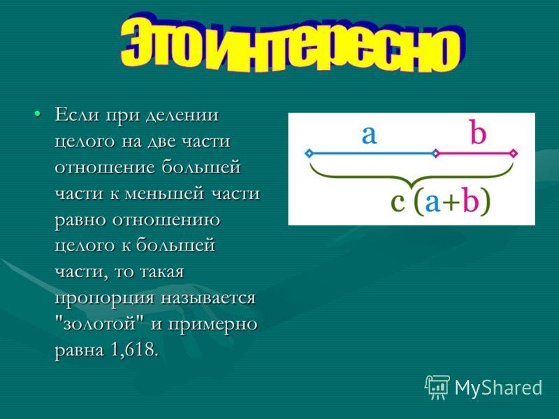 Если при делении целого на две части отношение большей части к меньшей части равно отношению целого к большей части, то такая пропорция называется