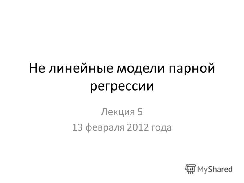 Не линейные модели парной регрессии Лекция 5 13 февраля 2012 года