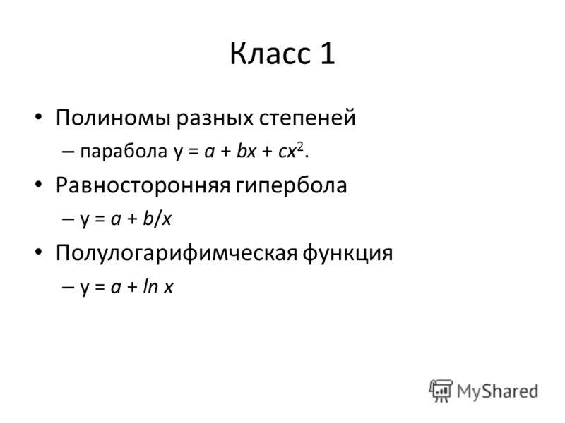 Класс 1 Полиномы разных степеней – парабола у = a + bx + cx 2. Равносторонняя гипербола – у = a + b/x Полулогарифимческая функция – у = a + ln x