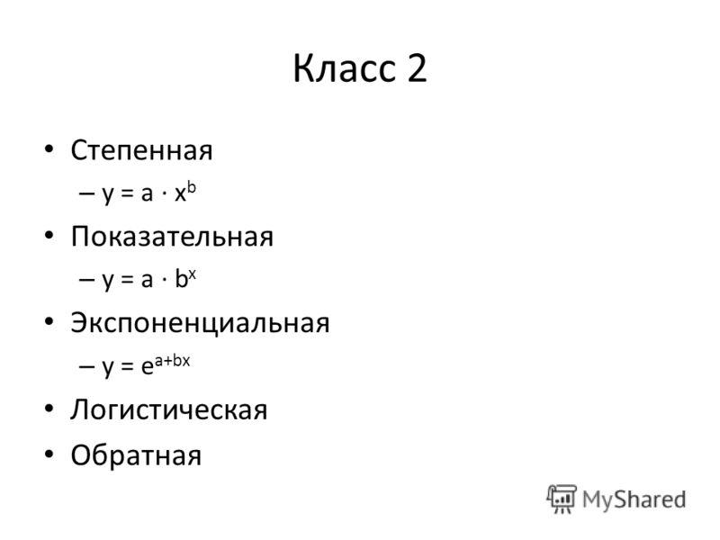 Класс 2 Степенная – y = a · x b Показательная – y = a · b x Экспоненциальная – y = e a+bx Логистическая Обратная