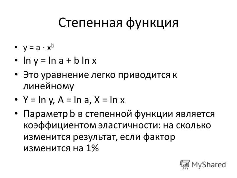 Степенная функция y = a · x b ln y = ln a + b ln x Это уравнение легко приводится к линейному Y = ln y, A = ln a, X = ln x Параметр b в степенной функции является коэффициентом эластичности: на сколько изменится результат, если фактор изменится на 1%