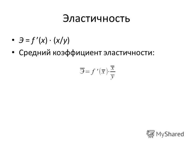 Эластичность Э = f (x) · (x/y) Средний коэффициент эластичности: