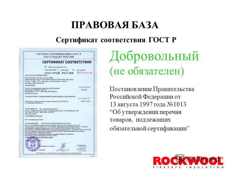 ПРАВОВАЯ БАЗА Сертификат соответствия ГОСТ Р Добровольный (не обязателен) Постановление Правительства Российской Федерации от 13 августа 1997 года 1013 Об утверждении перечня товаров, подлежащих обязательной сертификации