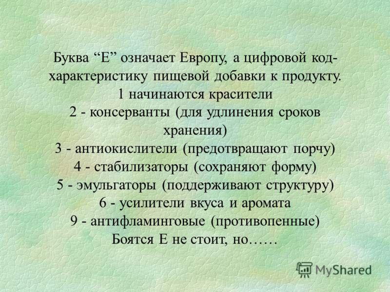Буква Е означает Европу, а цифровой код- характеристику пищевой добавки к продукту. 1 начинаются красители 2 - консерванты (для удлинения сроков хранения) 3 - антиокислители (предотвращают порчу) 4 - стабилизаторы (сохраняют форму) 5 - эмульгаторы (п