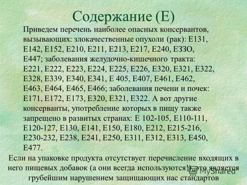 Содержание (Е) Приведем перечень наиболее опасных консервантов, вызывающих: злокачественные опухоли (рак): Е131, Е142, Е152, Е210, Е211, Е213, Е217, Е240, ЕЗЗО, Е447; заболевания желудочно-кишечного тракта: Е221, Е222, Е223, Е224, Е225, Е226, Е320, Е