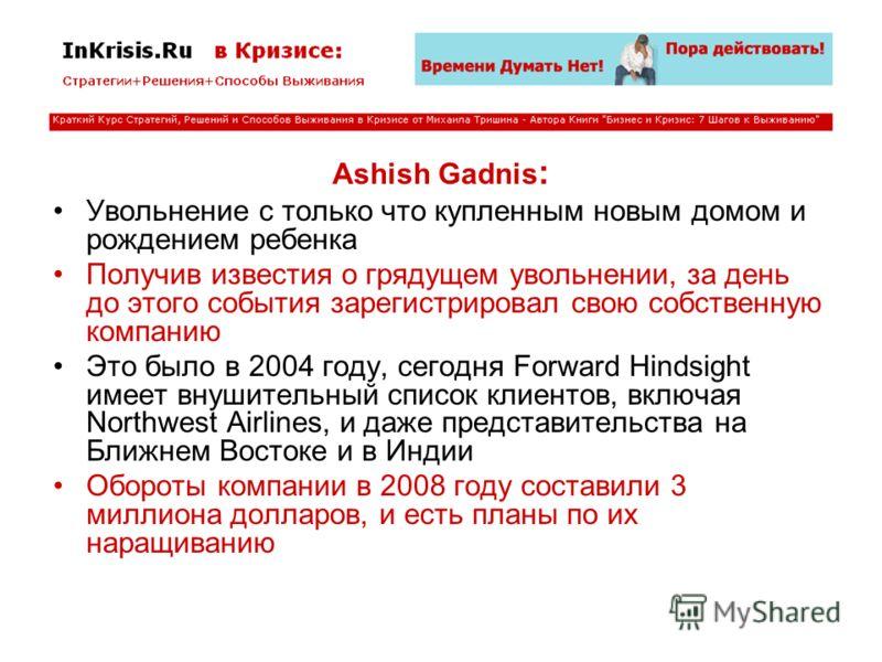 Ashish Gadnis : Увольнение с только что купленным новым домом и рождением ребенка Получив известия о грядущем увольнении, за день до этого события зарегистрировал свою собственную компанию Это было в 2004 году, сегодня Forward Hindsight имеет внушите
